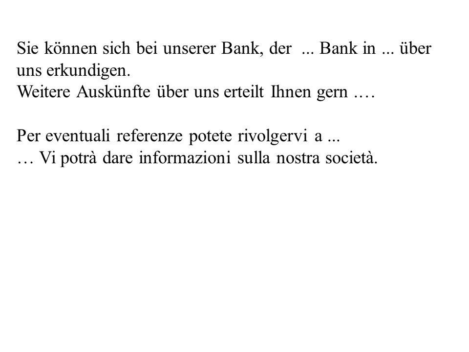 Sie können sich bei unserer Bank, der ... Bank in ... über uns erkundigen.