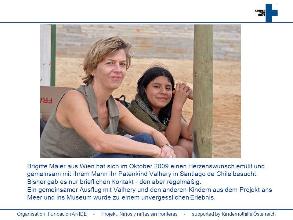 Brigitte Maier aus Wien hat sich im Oktober 2009 einen Herzenswunsch erfüllt und gemeinsam mit ihrem Mann ihr Patenkind Valhery in Santiago de Chile besucht. Bisher gab es nur brieflichen Kontakt - den aber regelmäßig. Ein gemeinsamer Ausflug mit Valhery und den anderen Kindern aus dem Projekt ans Meer und ins Museum wurde zu einem unvergesslichen Erlebnis.