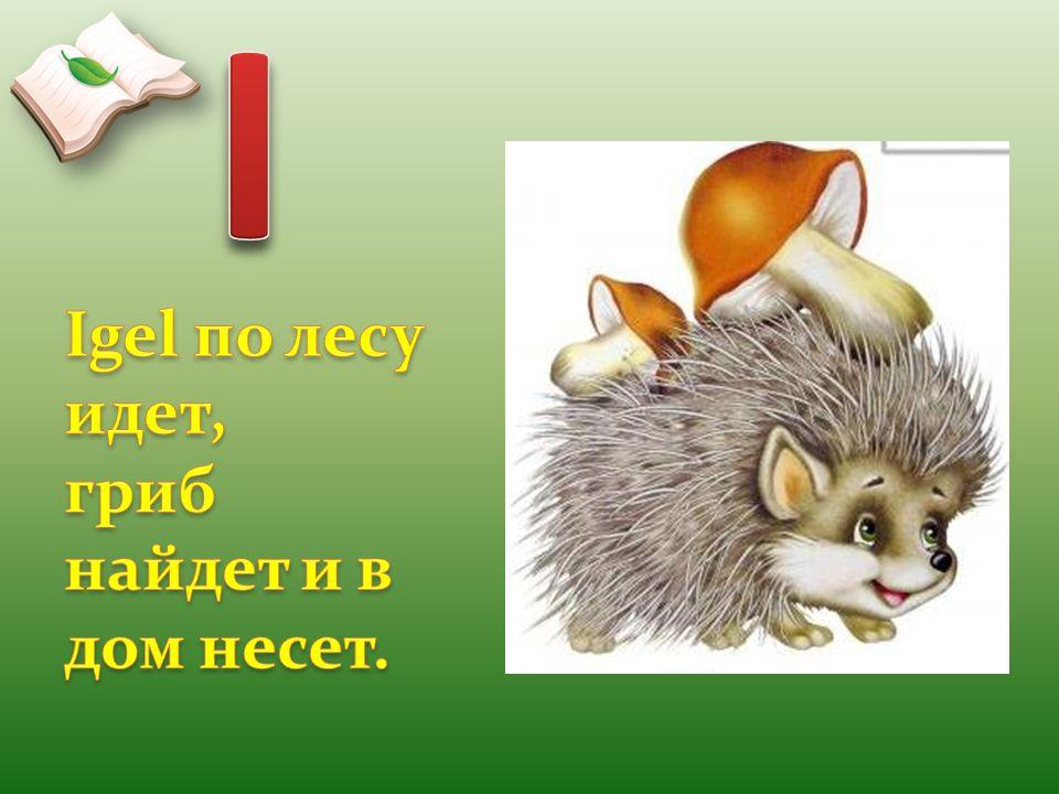 I Igel по лесу идет, гриб найдет и в дом несет.