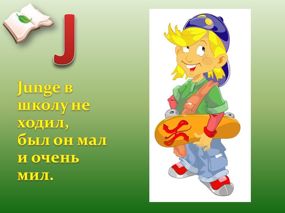 J Junge в школу не ходил, был он мал и очень мил.