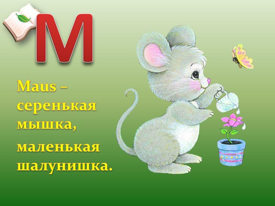 M Maus – серенькая мышка, маленькая шалунишка.