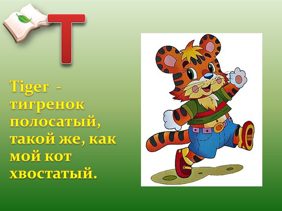 T Tiger - тигренок полосатый, такой же, как мой кот хвостатый.