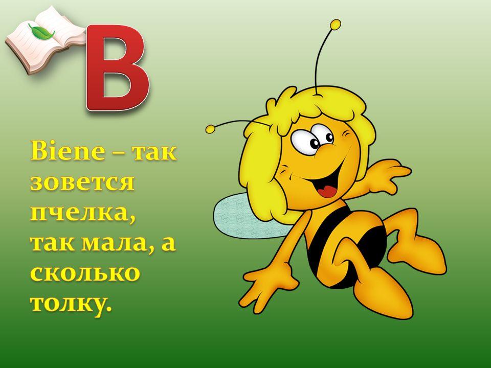 B Biene – так зовется пчелка, так мала, а сколько толку.