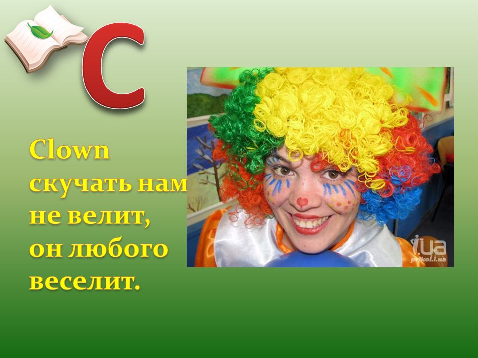 C Clown скучать нам не велит, он любого веселит.