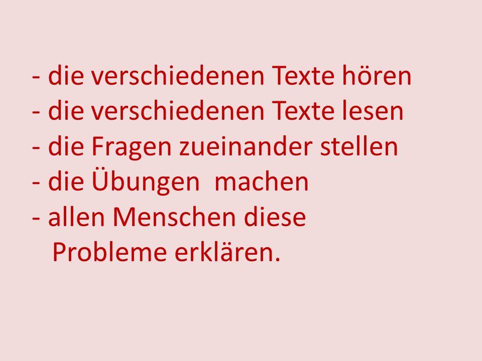 - die verschiedenen Texte hören - die verschiedenen Texte lesen - die Fragen zueinander stellen - die Übungen machen - allen Menschen diese Probleme erklären.
