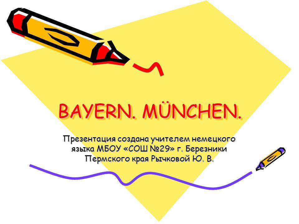 BAYERN. MÜNCHEN. Презентация создана учителем немецкого языка МБОУ «СОШ №29» г.