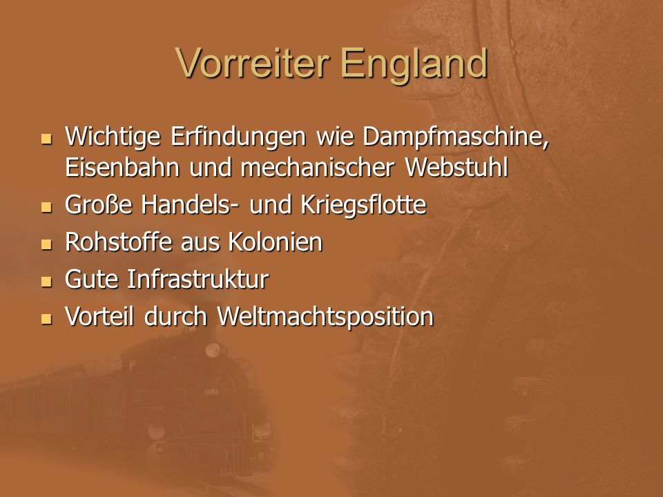 Vorreiter England Wichtige Erfindungen wie Dampfmaschine, Eisenbahn und mechanischer Webstuhl. Große Handels- und Kriegsflotte.