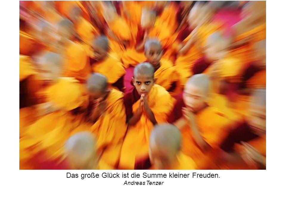 Das große Glück ist die Summe kleiner Freuden. Andreas Tenzer