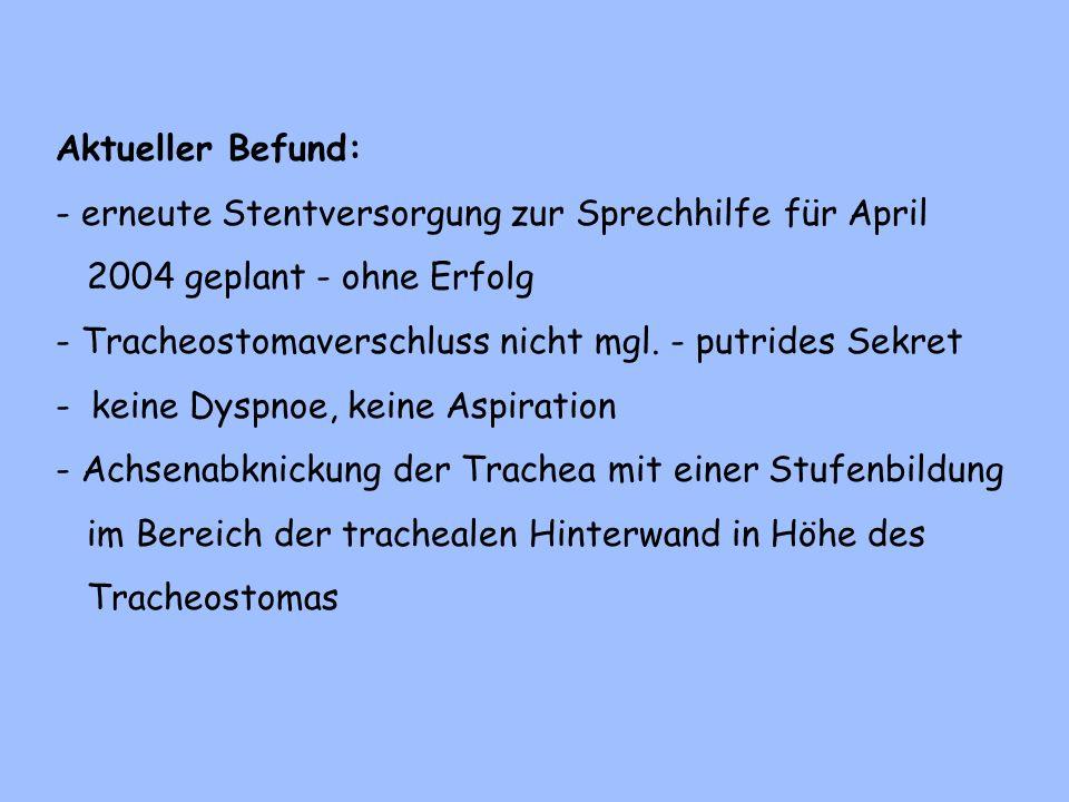 Aktueller Befund: - erneute Stentversorgung zur Sprechhilfe für April. 2004 geplant - ohne Erfolg.
