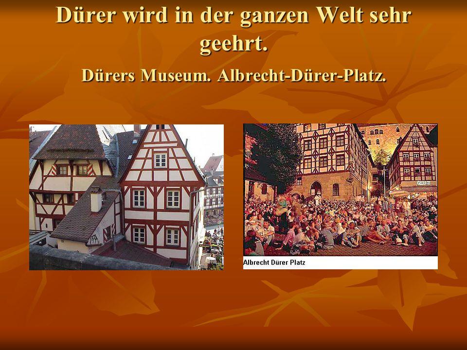 Dürer wird in der ganzen Welt sehr geehrt. Dürers Museum