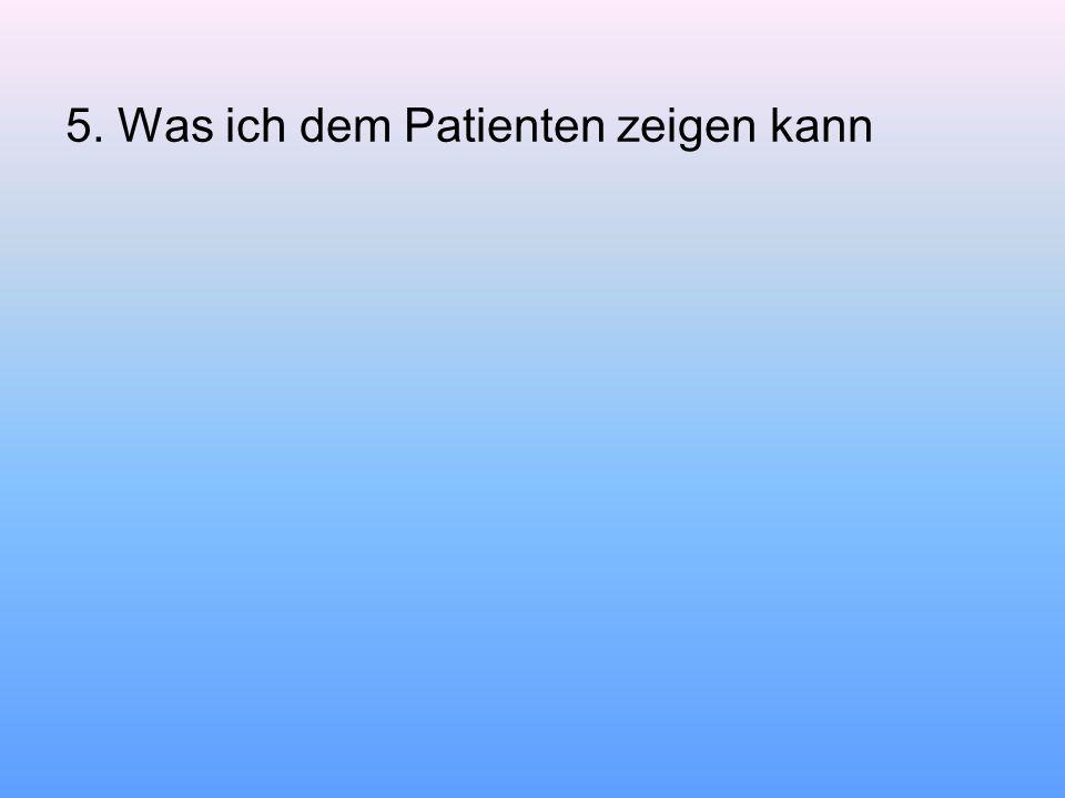 5. Was ich dem Patienten zeigen kann