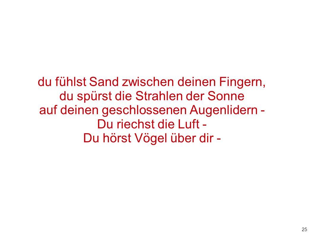 du fühlst Sand zwischen deinen Fingern,