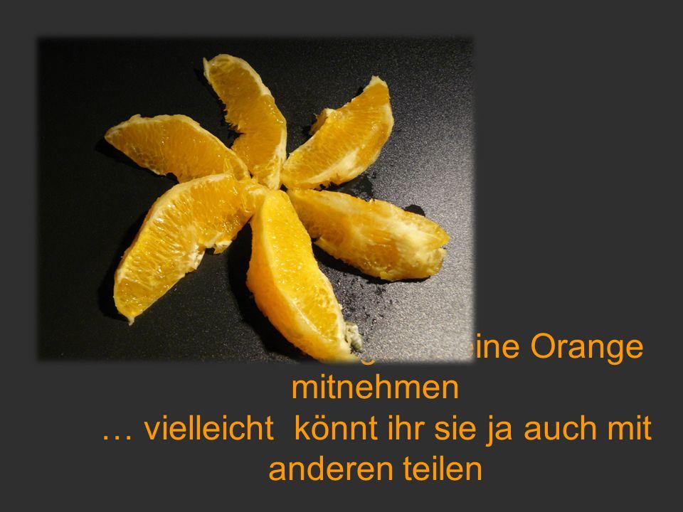 … ihr dürft euch gerne eine Orange mitnehmen … vielleicht könnt ihr sie ja auch mit anderen teilen