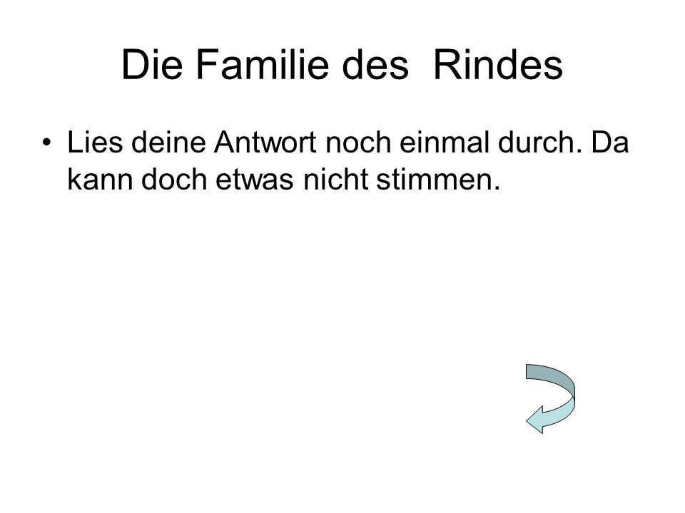 Die Familie des Rindes Lies deine Antwort noch einmal durch. Da kann doch etwas nicht stimmen.