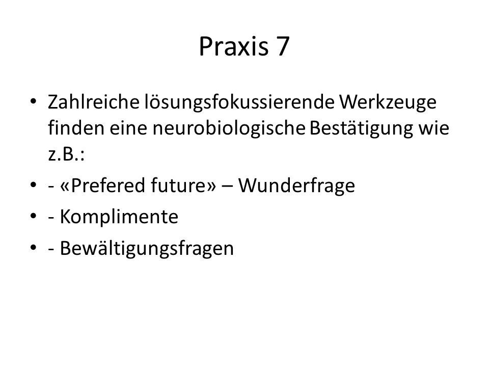 Praxis 7 Zahlreiche lösungsfokussierende Werkzeuge finden eine neurobiologische Bestätigung wie z.B.: