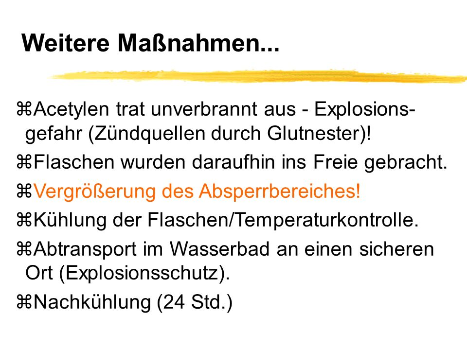 Weitere Maßnahmen... Acetylen trat unverbrannt aus - Explosions- gefahr (Zündquellen durch Glutnester)!