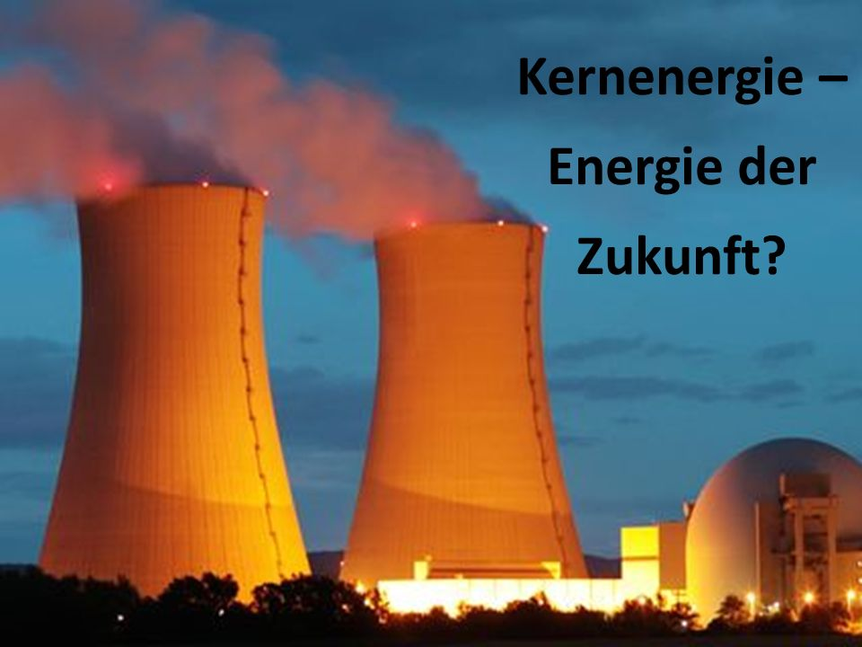 Kernenergie – Energie der Zukunft