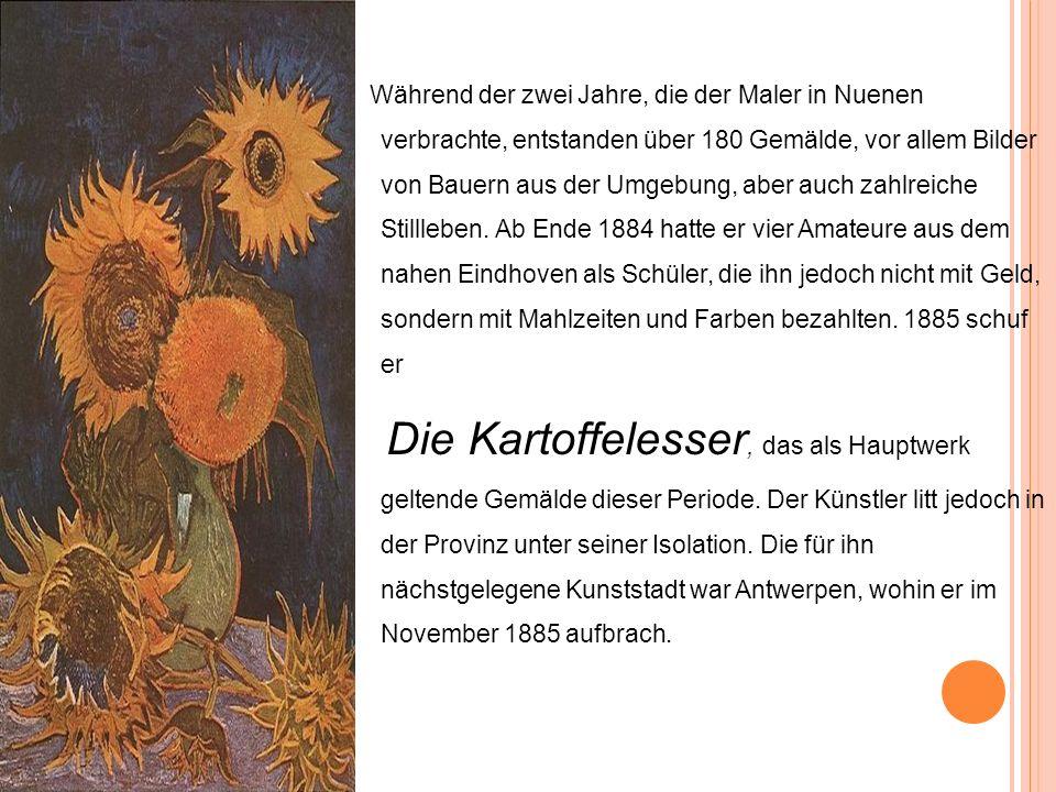 Während der zwei Jahre, die der Maler in Nuenen verbrachte, entstanden über 180 Gemälde, vor allem Bilder von Bauern aus der Umgebung, aber auch zahlreiche Stillleben. Ab Ende 1884 hatte er vier Amateure aus dem nahen Eindhoven als Schüler, die ihn jedoch nicht mit Geld, sondern mit Mahlzeiten und Farben bezahlten. 1885 schuf er
