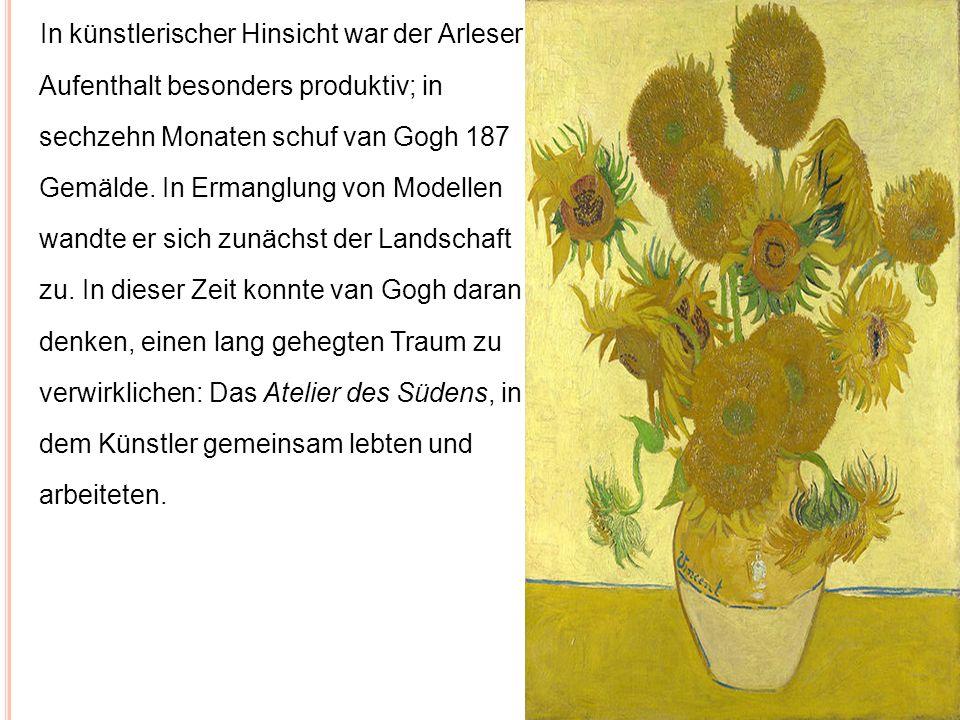 In künstlerischer Hinsicht war der Arleser Aufenthalt besonders produktiv; in sechzehn Monaten schuf van Gogh 187 Gemälde. In Ermanglung von Modellen wandte er sich zunächst der Landschaft zu. In dieser Zeit konnte van Gogh daran denken, einen lang gehegten Traum zu verwirklichen: Das Atelier des Südens, in dem Künstler gemeinsam lebten und arbeiteten.