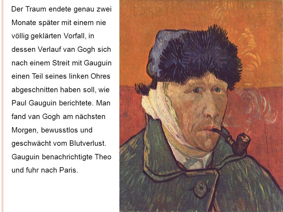 Der Traum endete genau zwei Monate später mit einem nie völlig geklärten Vorfall, in dessen Verlauf van Gogh sich nach einem Streit mit Gauguin einen Teil seines linken Ohres abgeschnitten haben soll, wie Paul Gauguin berichtete.