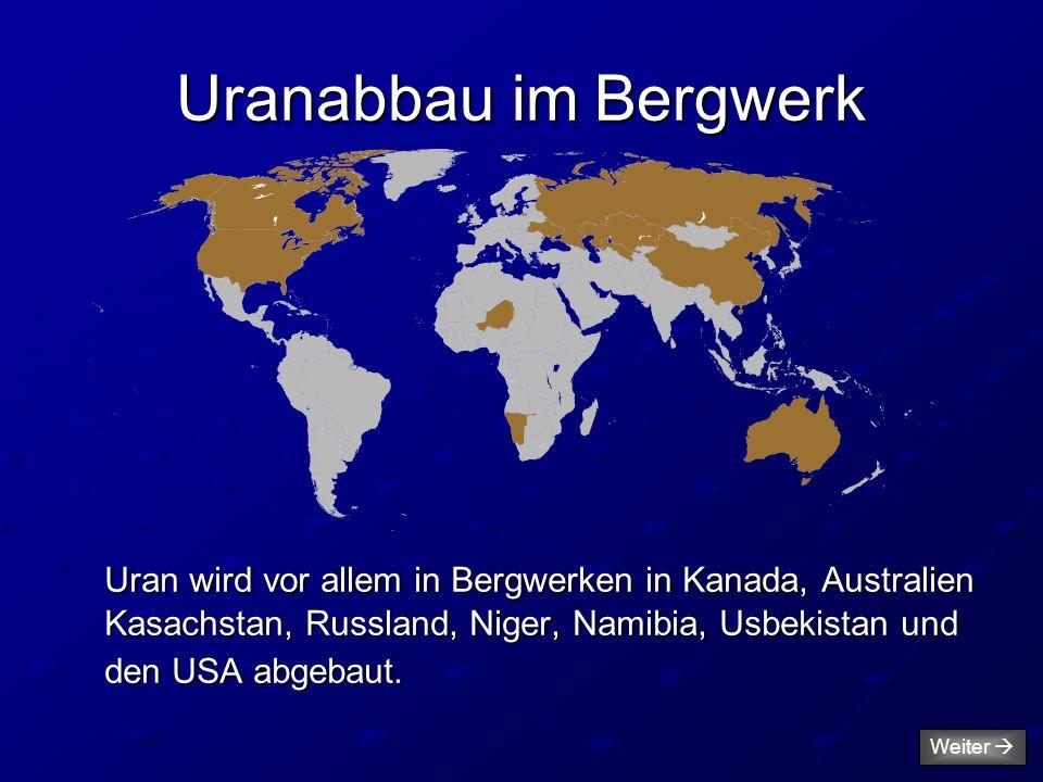 Uranabbau im Bergwerk Uran wird vor allem in Bergwerken in Kanada, Australien Kasachstan, Russland, Niger, Namibia, Usbekistan und den USA abgebaut.