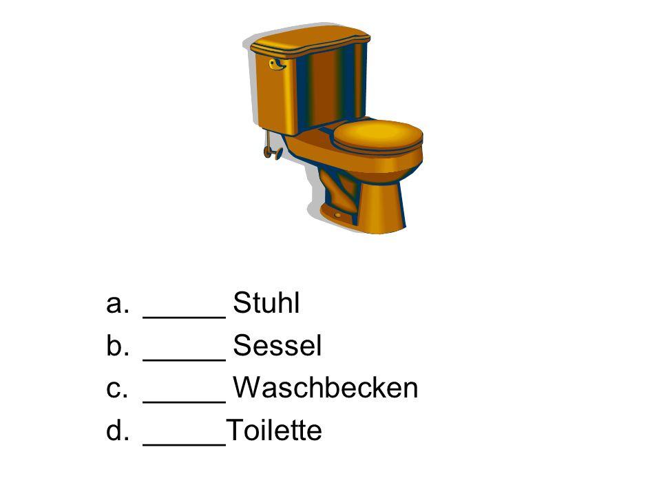 _____ Stuhl _____ Sessel _____ Waschbecken _____Toilette