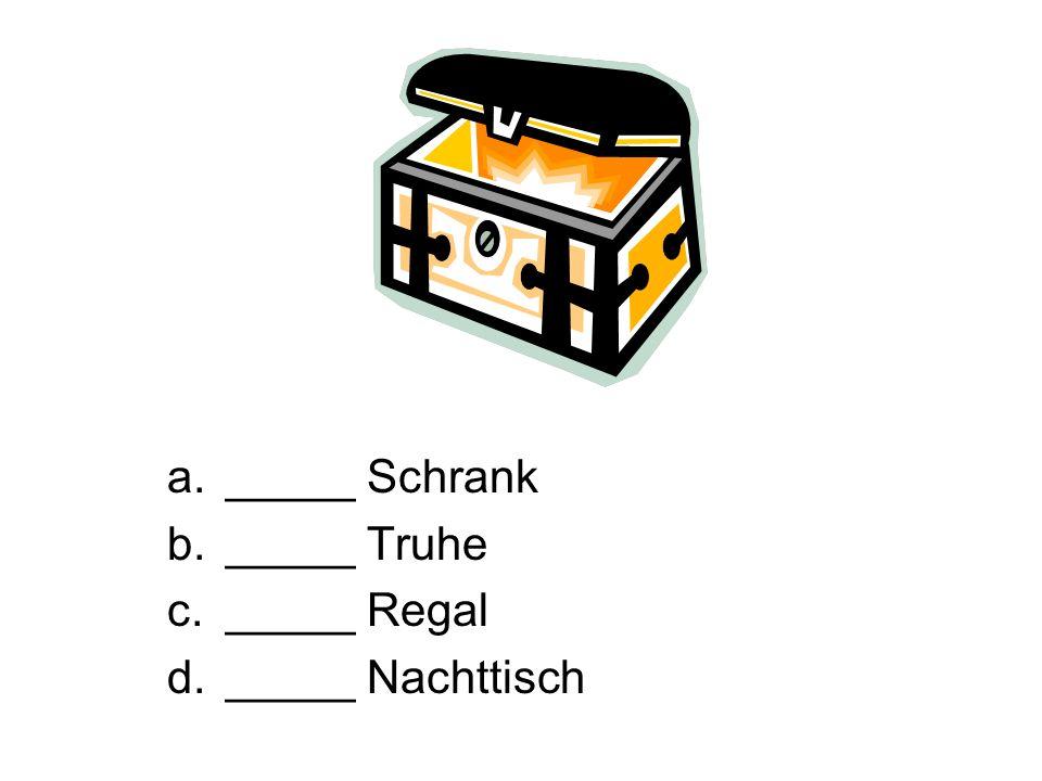 _____ Schrank _____ Truhe _____ Regal _____ Nachttisch
