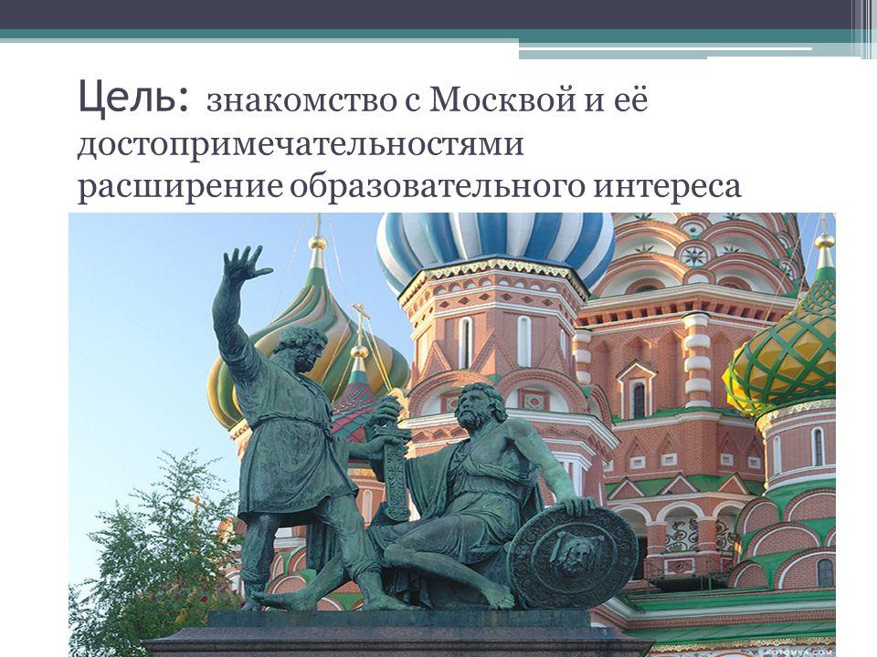 Цель: знакомство с Москвой и её достопримечательностями расширение образовательного интереса