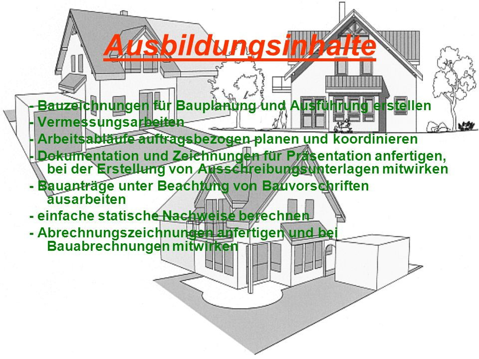 Ausbildungsinhalte - Bauzeichnungen für Bauplanung und Ausführung erstellen. - Vermessungsarbeiten.