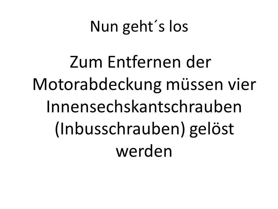 Nun geht´s los Zum Entfernen der Motorabdeckung müssen vier Innensechskantschrauben (Inbusschrauben) gelöst werden.
