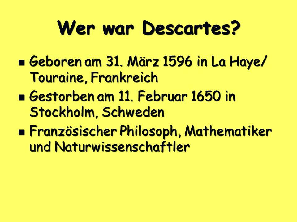 Wer war Descartes Geboren am 31. März 1596 in La Haye/ Touraine, Frankreich. Gestorben am 11. Februar 1650 in Stockholm, Schweden.