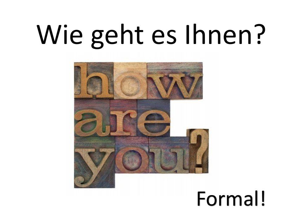Wie geht es Ihnen Formal!