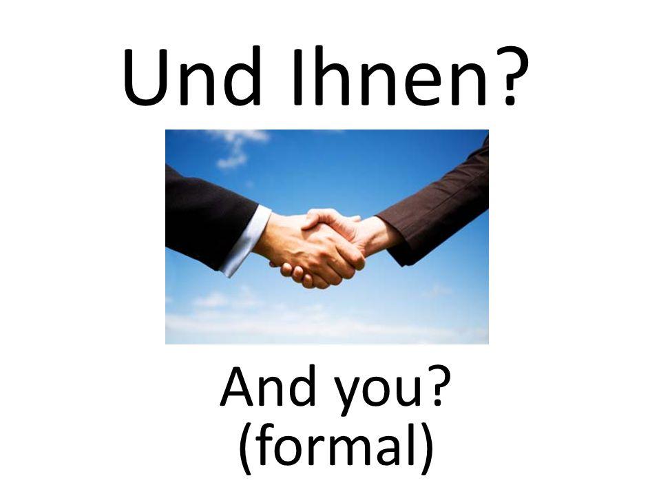 Und Ihnen And you (formal)