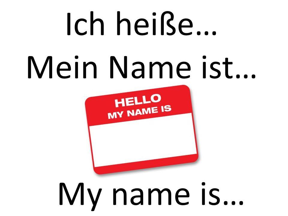 Ich heiße… Mein Name ist… My name is…