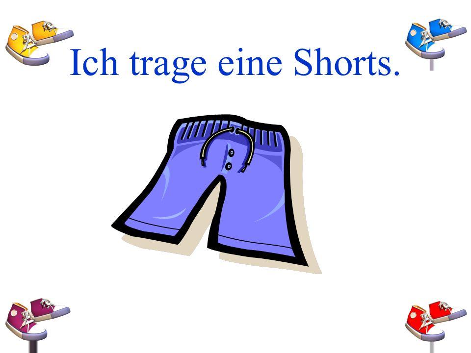 Ich trage eine Shorts.