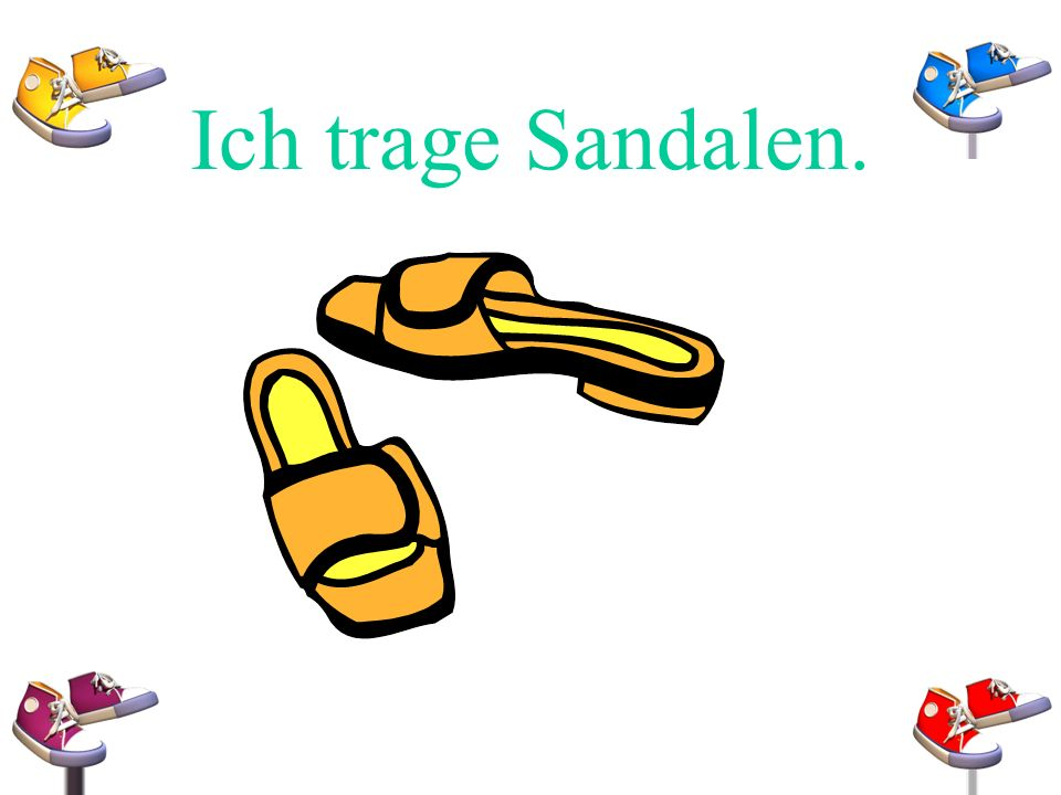 Ich trage Sandalen.
