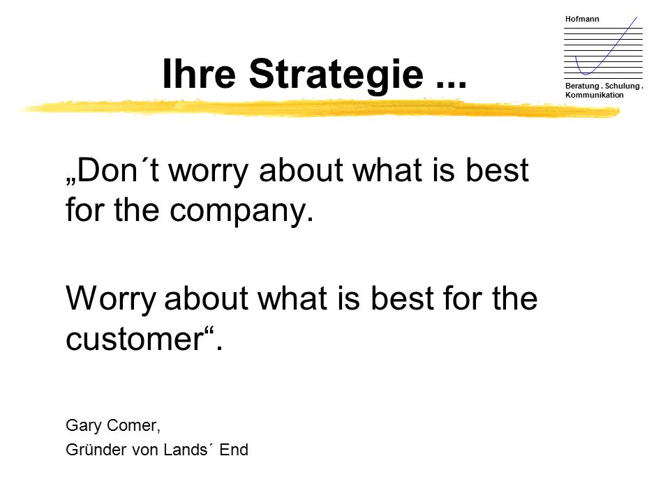 "Ihre Strategie ... ""Don´t worry about what is best for the company."