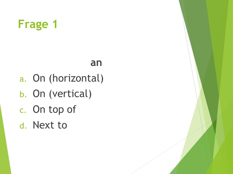 Frage 1 an On (horizontal) On (vertical) On top of Next to