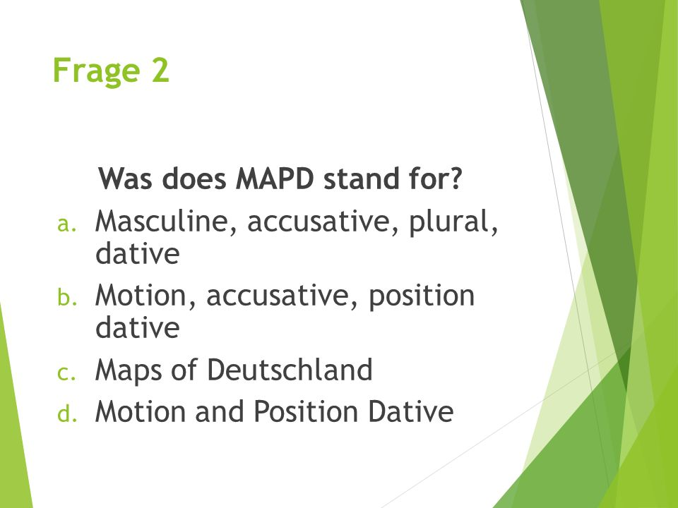 Frage 2 Was does MAPD stand for Masculine, accusative, plural, dative
