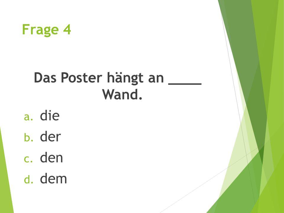 Das Poster hängt an ____ Wand.