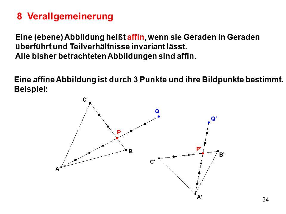 8 Verallgemeinerung Eine (ebene) Abbildung heißt affin, wenn sie Geraden in Geraden. überführt und Teilverhältnisse invariant lässt.