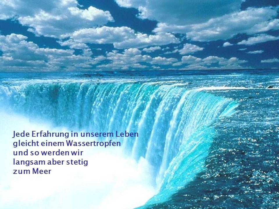Jede Erfahrung in unserem Leben gleicht einem Wassertropfen und so werden wir langsam aber stetig zum Meer
