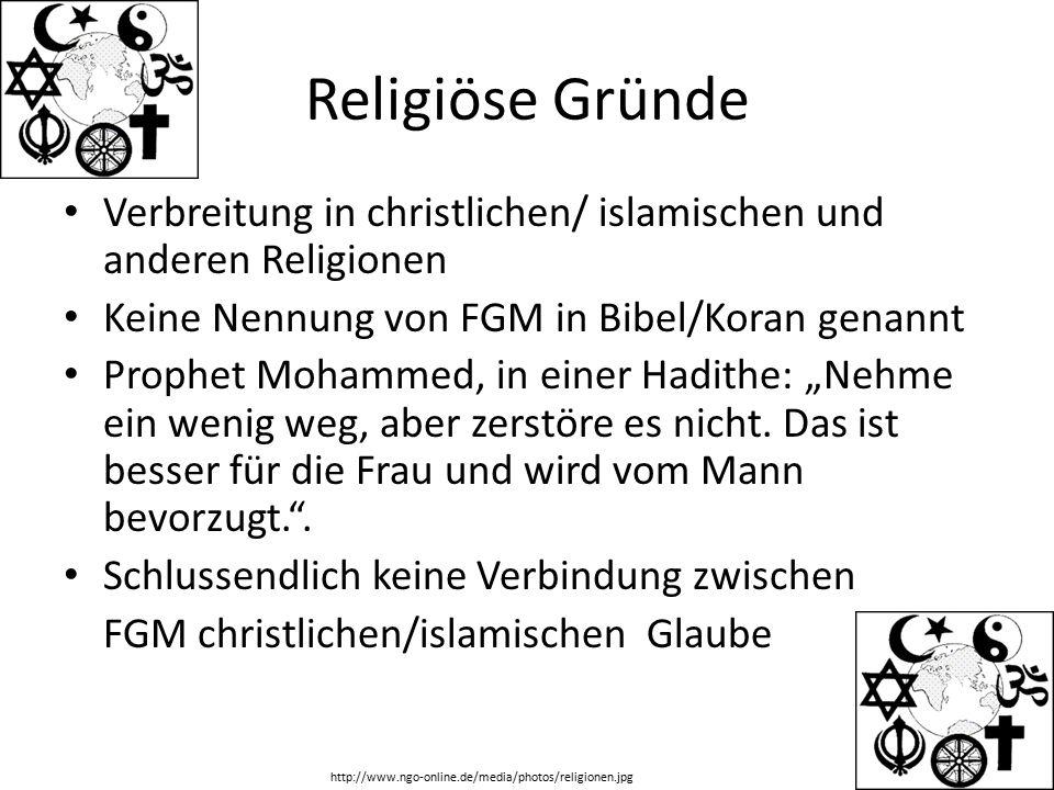 Religiöse Gründe Verbreitung in christlichen/ islamischen und anderen Religionen. Keine Nennung von FGM in Bibel/Koran genannt.