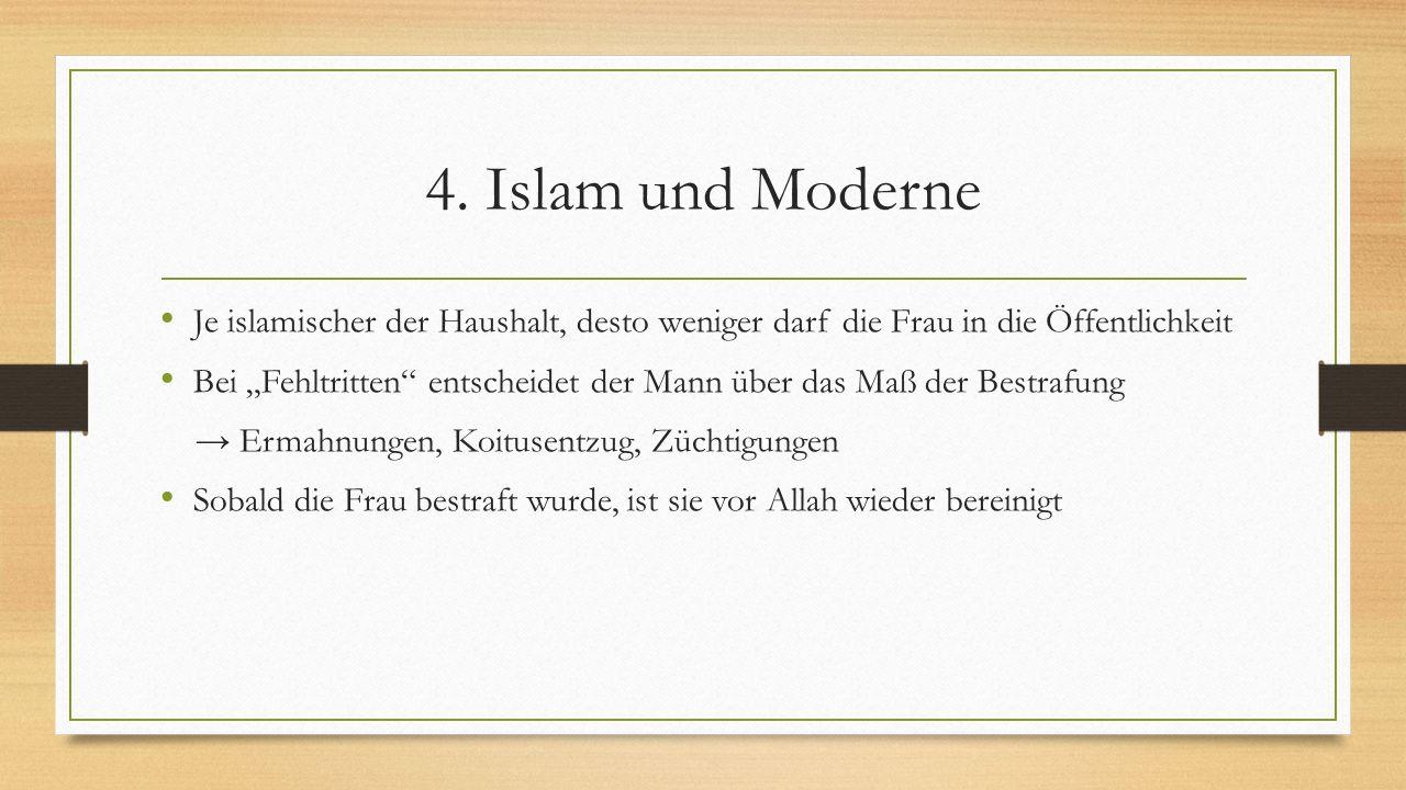4. Islam und Moderne Je islamischer der Haushalt, desto weniger darf die Frau in die Öffentlichkeit.