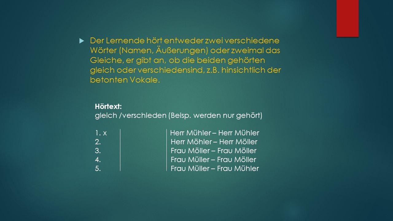 Der Lernende hört entweder zwei verschiedene Wörter (Namen, Äußerungen) oder zweimal das Gleiche, er gibt an, ob die beiden gehörten gleich oder verschiedensind, z.B. hinsichtlich der betonten Vokale.