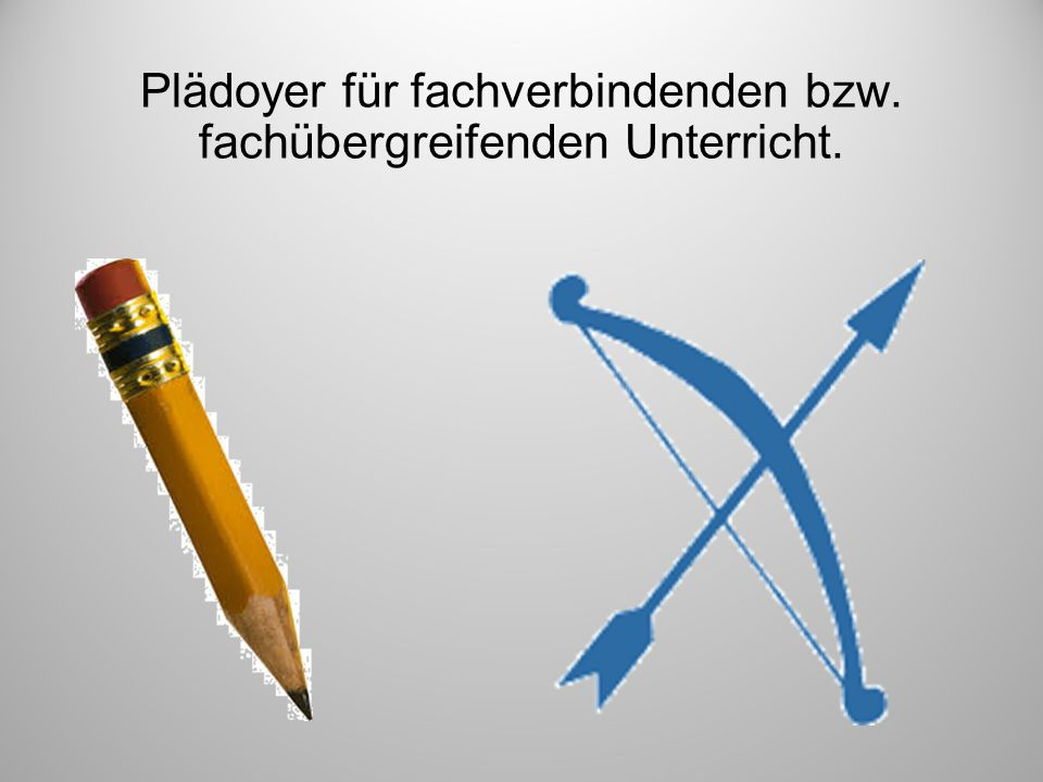 Plädoyer für fachverbindenden bzw. fachübergreifenden Unterricht.