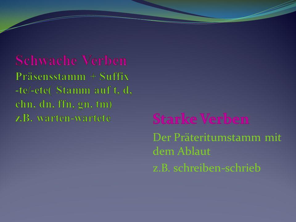 Schwache Verben Präsensstamm + Suffix -te/-ete( Stamm auf t, d, chn, dn, ffn, gn, tm) z.B. warten-wartete