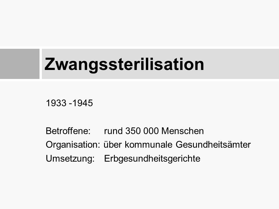 Zwangssterilisation 1933 -1945 Betroffene: rund 350 000 Menschen