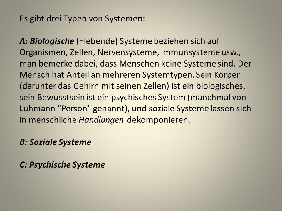 Es gibt drei Typen von Systemen: A: Biologische (=lebende) Systeme beziehen sich auf Organismen, Zellen, Nervensysteme, Immunsysteme usw., man bemerke dabei, dass Menschen keine Systeme sind.