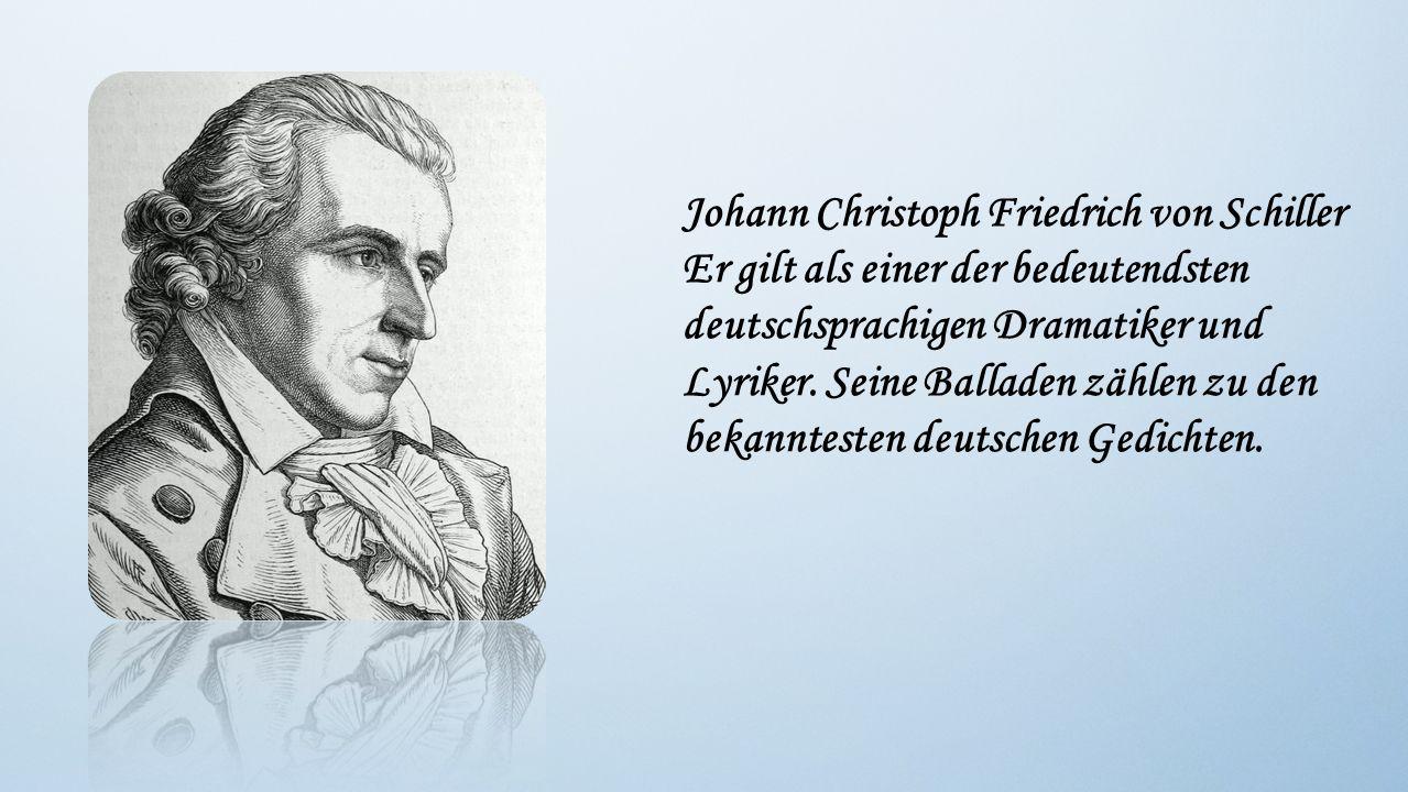 Johann Christoph Friedrich von Schiller Er gilt als einer der bedeutendsten deutschsprachigen Dramatiker und Lyriker.